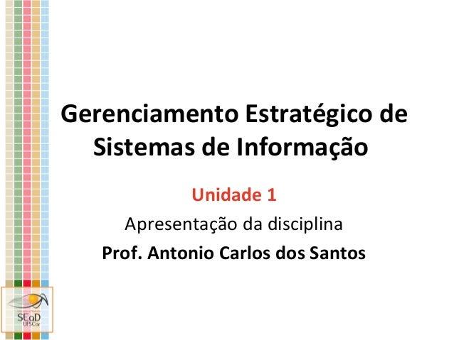 Gerenciamento Estratégico de Sistemas de Informação Unidade 1 Apresentação da disciplina Prof. Antonio Carlos dos Santos