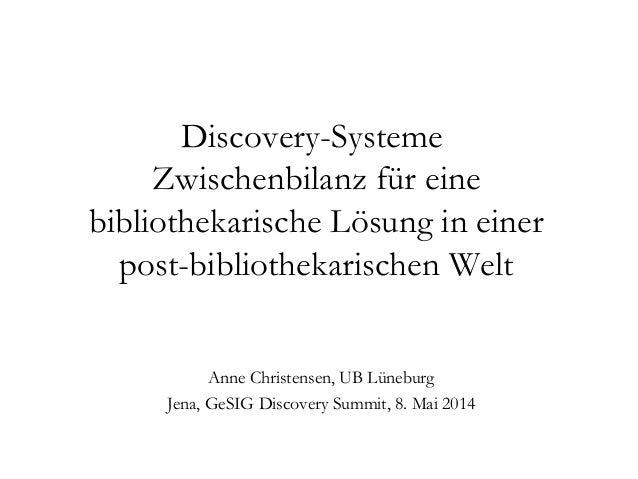 Discovery-Systeme Zwischenbilanz für eine bibliothekarische Lösung in einer post-bibliothekarischen Welt Anne Christensen,...
