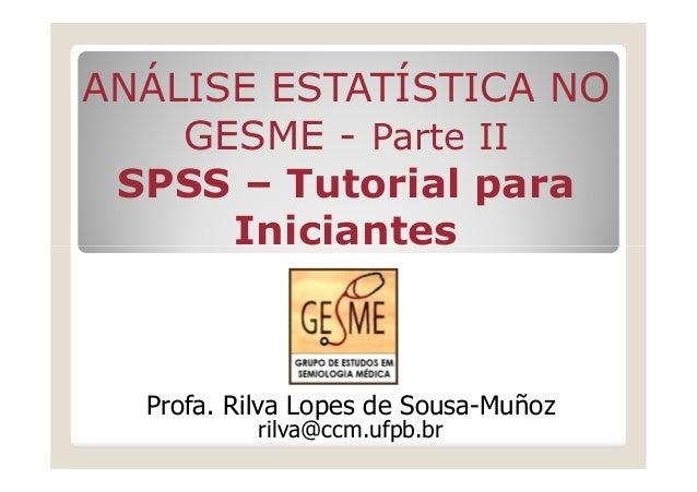 ANÁLISE ESTATÍSTICA NO    GESME - Parte II SPSS – Tutorial para      Iniciantes  Profa. Rilva Lopes de Sousa-Muñoz        ...