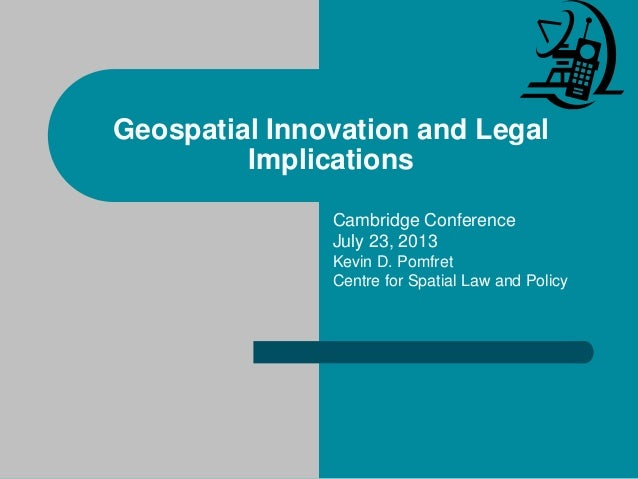 Geospatial Innovation and Legal Implications Cambridge Conference July 23, 2013 Kevin D. Pomfret Centre for Spatial Law an...