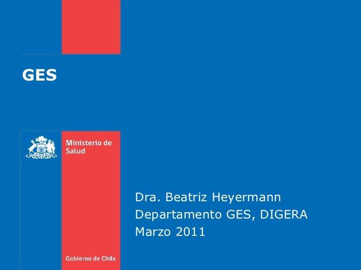 GES Dra. Beatriz Heyermann Departamento GES, DIGERA Marzo 2011