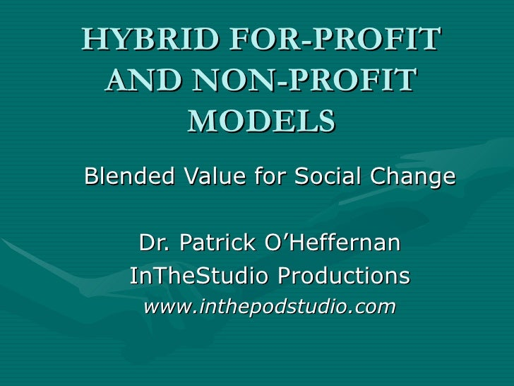 HYBRID FOR-PROFIT AND NON-PROFIT MODELS Blended Value for Social Change Dr. Patrick O'Heffernan InTheStudio Productions ww...