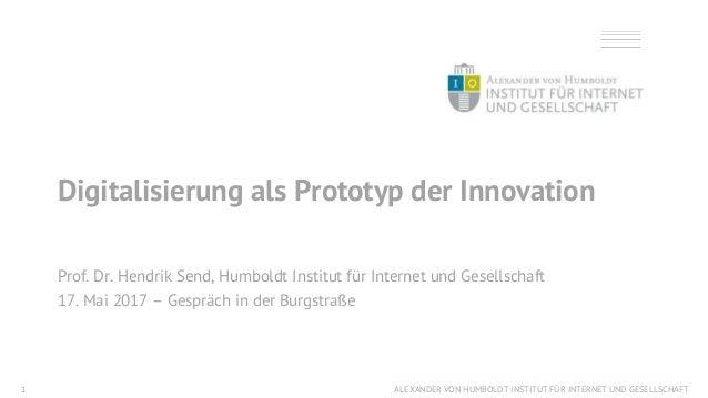 ALEXANDER VON HUMBOLDT INSTITUT FÜR INTERNET UND GESELLSCHAFT1 Digitalisierung als Prototyp der Innovation Prof. Dr. Hendr...