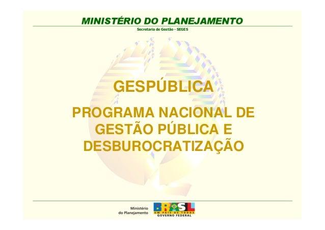Secretaria de Gestão - SEGES  GESPÚBLICA  PROGRAMA NACIONAL DE  GESTÃO PÚBLICA E  DESBUROCRATIZAÇÃO