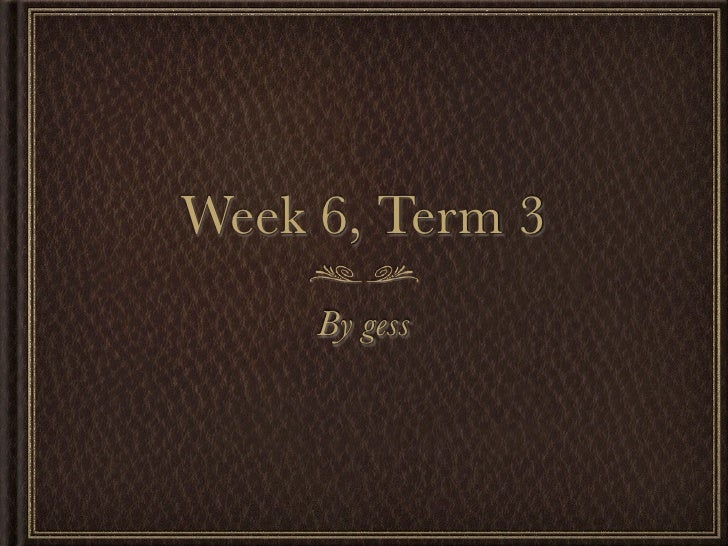 Week 6, Term 3     By gess