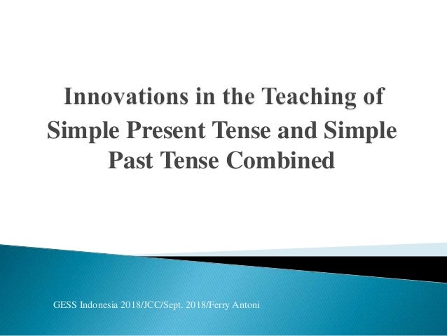 Simple Present Tense and Simple Past Tense Combined GESS Indonesia 2018/JCC/Sept. 2018/Ferry Antoni