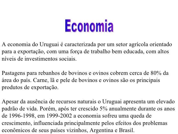 A economia do Uruguai é caracterizada por um setor agrícola orientado para a exportação, com uma força de trabalho bem edu...