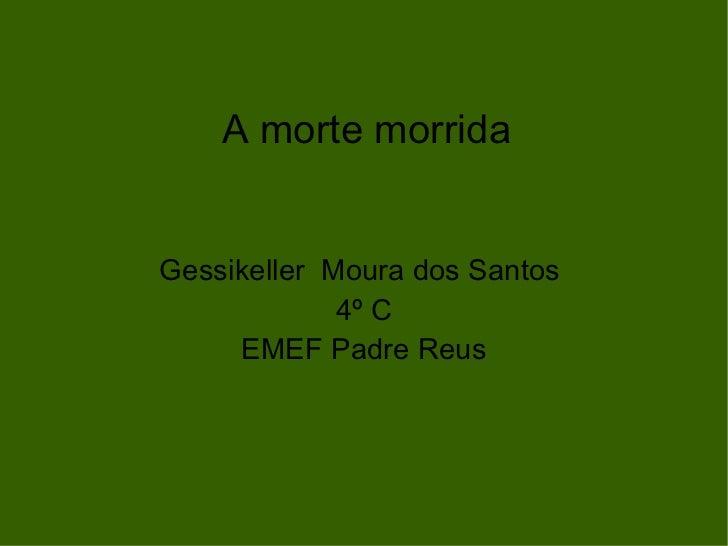 A morte morrida Gessikeller  Moura dos Santos  4º C EMEF Padre Reus
