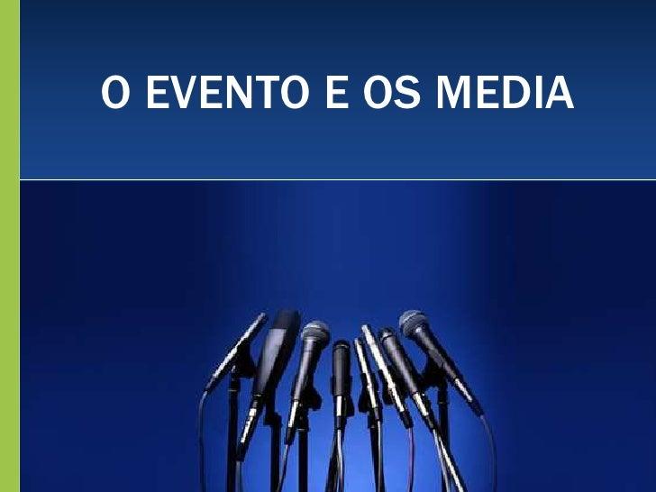 O EVENTO E OS MEDIA<br />