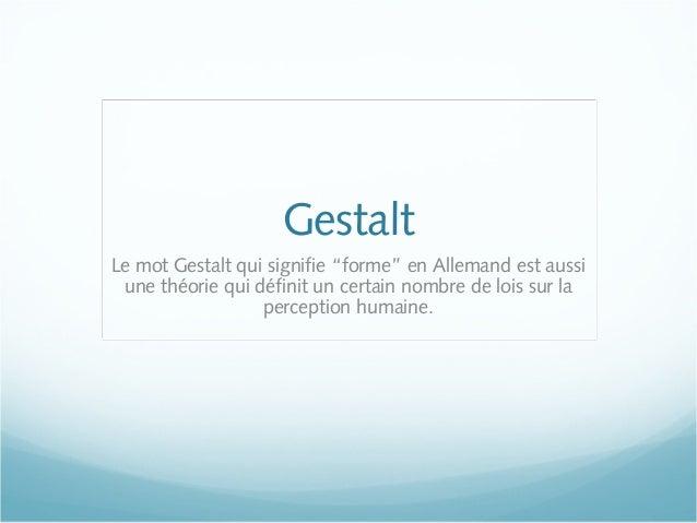 """Gestalt Le mot Gestalt qui signifie """"forme"""" en Allemand est aussi une théorie qui définit un certain nombre de lois sur la..."""