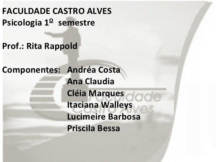 FACULDADE CASTRO ALVES Psicologia 1 º  semestre Prof.: Rita Rappold Componentes:  Andréa Costa Ana Claudia Cléia Marques I...
