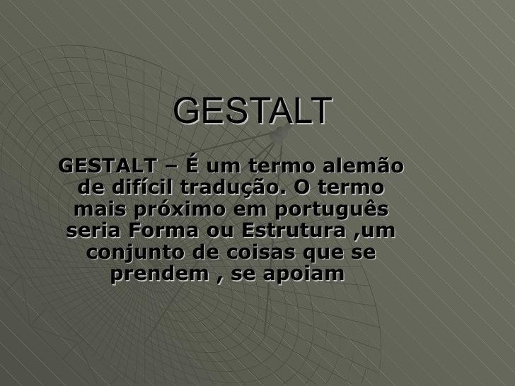 GESTALT   GESTALT – É um termo alemão de difícil tradução. O termo mais próximo em português seria Forma ou Estrutura ,um ...