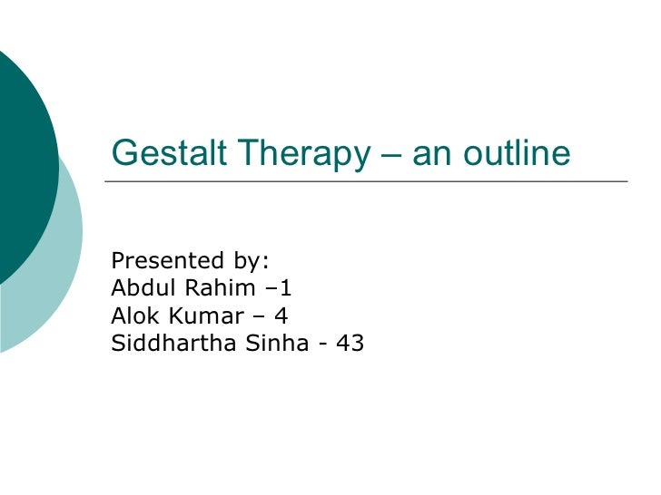 Gestalt Therapy – an outline Presented by: Abdul Rahim –1 Alok Kumar – 4 Siddhartha Sinha - 43