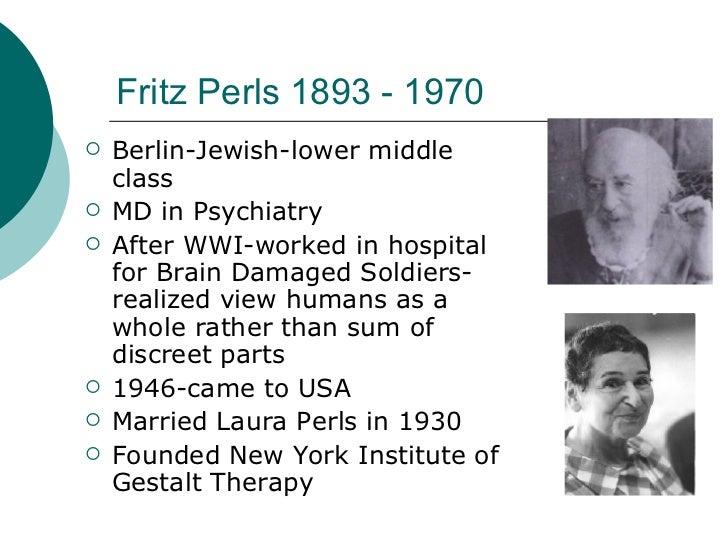 Fritz Perls 1893 - 1970 <ul><li>Berlin-Jewish-lower middle class </li></ul><ul><li>MD in Psychiatry </li></ul><ul><li>Afte...