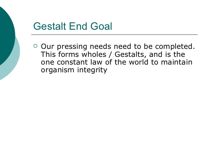 Gestalt End Goal <ul><li>Our pressing needs need to be completed. This forms wholes / Gestalts, and is the one constant la...