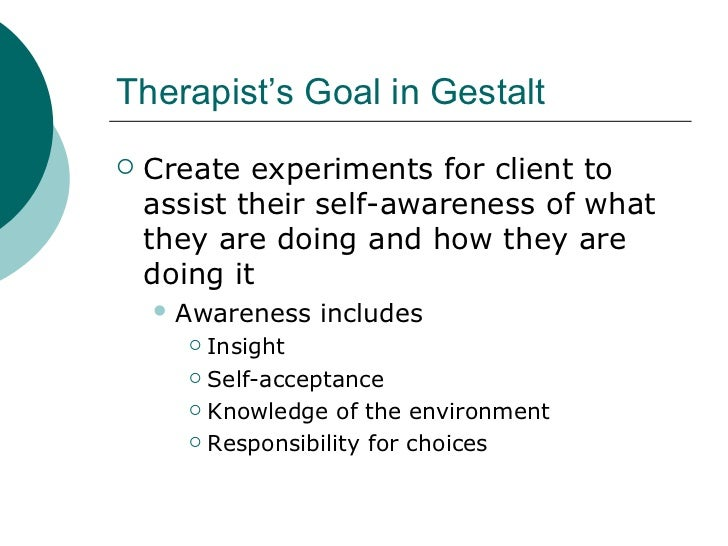 Therapist's Goal in Gestalt <ul><li>Create experiments for client to assist their self-awareness of what they are doing an...