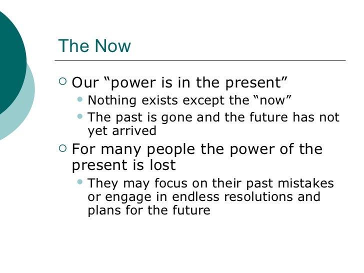 """The Now <ul><li>Our """"power is in the present"""" </li></ul><ul><ul><li>Nothing exists except the """"now"""" </li></ul></ul><ul><ul..."""