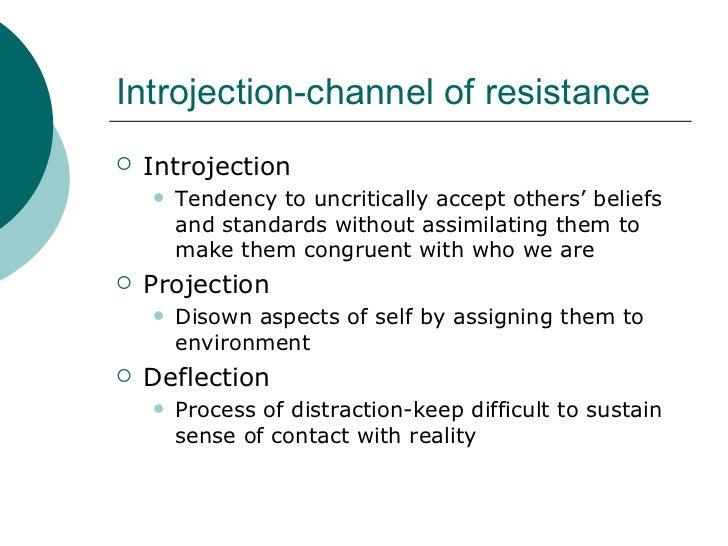 Introjection-channel of resistance <ul><li>Introjection </li></ul><ul><ul><li>Tendency to uncritically accept others' beli...