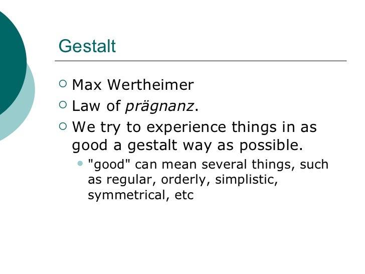 Gestalt <ul><li>Max Wertheimer </li></ul><ul><li>Law of  prägnanz .  </li></ul><ul><li>We try to experience things in as g...