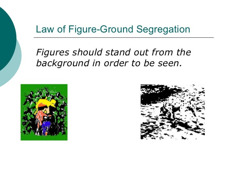 Law of Figure-Ground Segregation <ul><li>Figures should stand out from the background in order to be seen. </li></ul>
