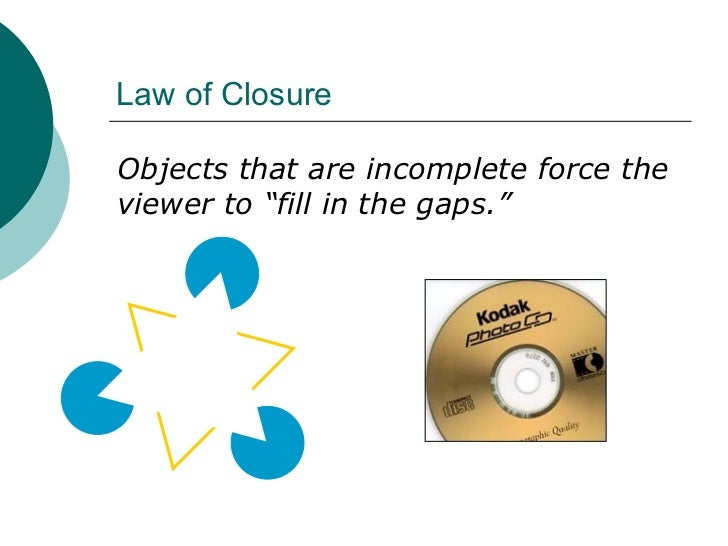 """Law of Closure <ul><li>Objects that are incomplete force the viewer to """"fill in the gaps."""" </li></ul>"""