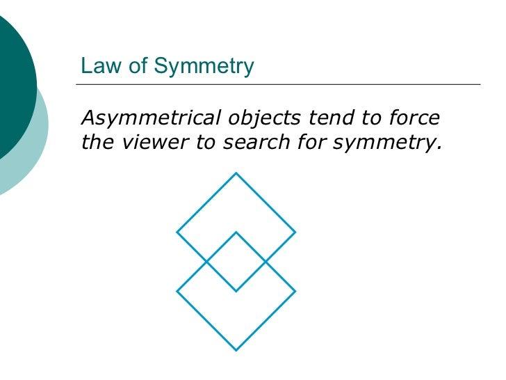 Law of Symmetry <ul><li>Asymmetrical objects tend to force the viewer to search for symmetry. </li></ul>