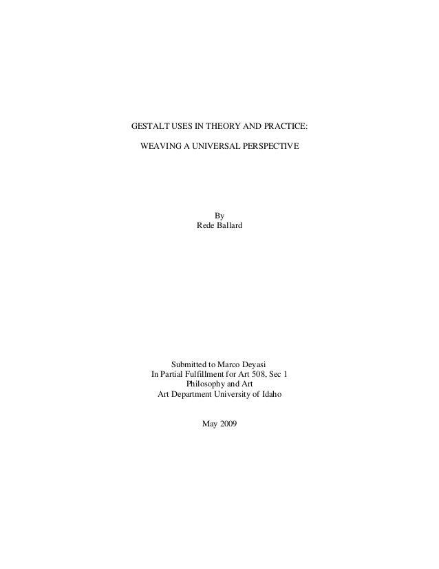 GESTALT USES IN THEORY AND PRACTICE: WEAVING A UNIVERSAL PERSPECTIVE By Rede Ballard Submitted to Marco Deyasi In Partial ...