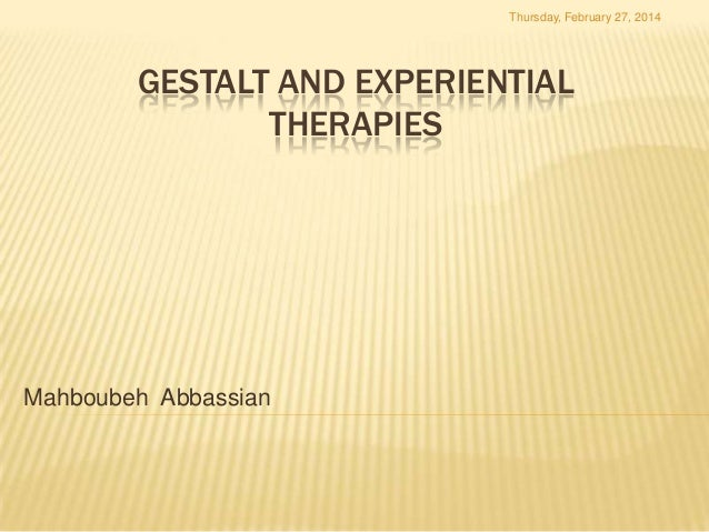 Thursday, February 27, 2014  GESTALT AND EXPERIENTIAL THERAPIES  Mahboubeh Abbassian