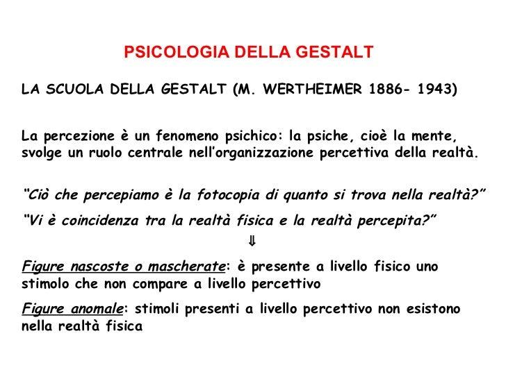 PSICOLOGIA DELLA GESTALT LA SCUOLA DELLA GESTALT (M. WERTHEIMER 1886- 1943) La percezione è un fenomeno psichico: la psich...