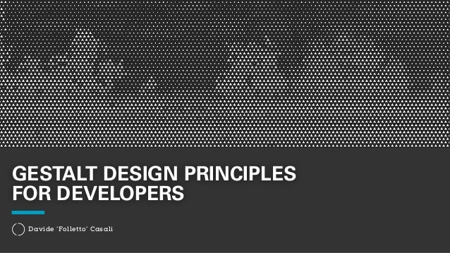 GESTALT DESIGN PRINCIPLES  FOR DEVELOPERS  Davide 'Folletto' Casali