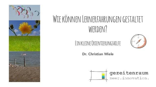 Wie können Lernerfahrungen gestaltet  werden?  !  Ein kleine Orientierungshilfe  Dr. Christian Wiele