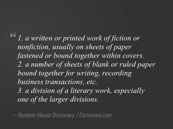 """"""" 1. a written or printed work of fiction or   nonfiction, usually on sheets of paper   fastened or bound together within ..."""