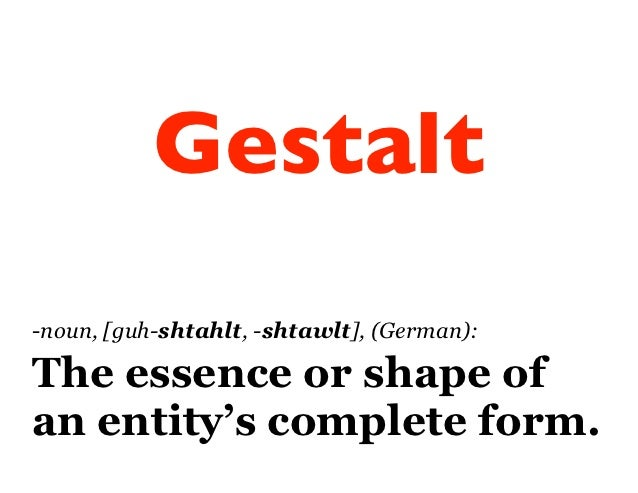 Gestalt-noun, [guh-shtahlt, -shtawlt], (German):The essence or shape ofan entity's complete form.