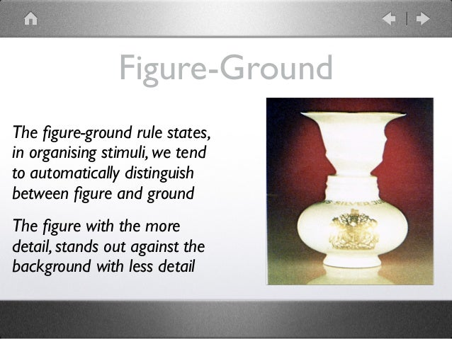 Figure-Ground The figure-ground rule states, in organising stimuli, we tend to automatically distinguish between figure and ...