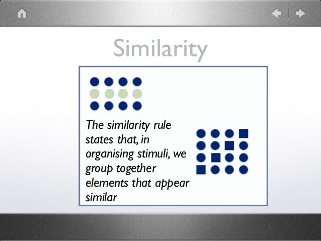 Similarity The similarity rule states that, in organising stimuli, we group together elements that appear similar