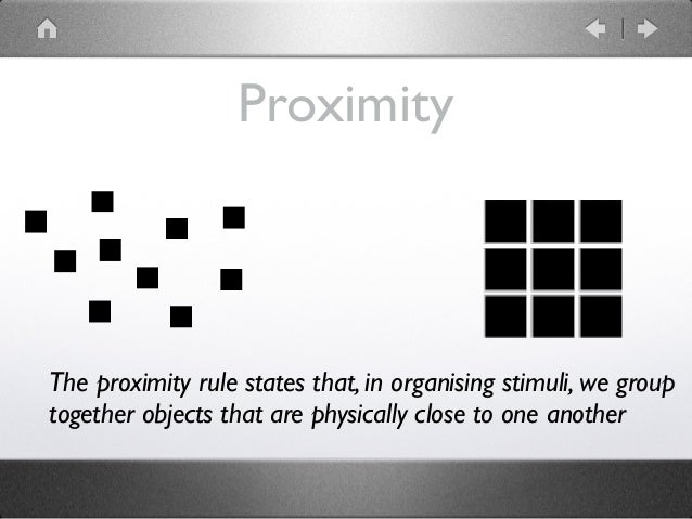Proximity The proximity rule states that, in organising stimuli, we group together objects that are physically close to on...