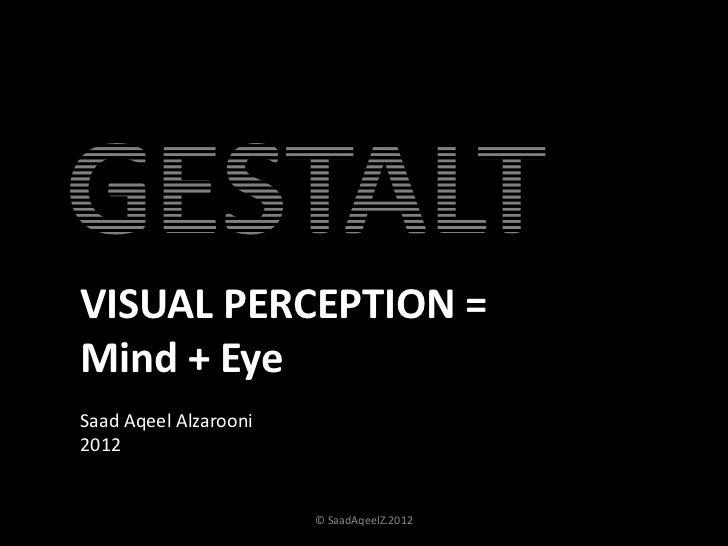 GESTALTVISUAL PERCEPTION =Mind + EyeSaad Aqeel Alzarooni2012                       © SaadAqeelZ.2012   1