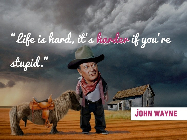 """Life is hard, its harder if yourestupid.""                            John Wayne"