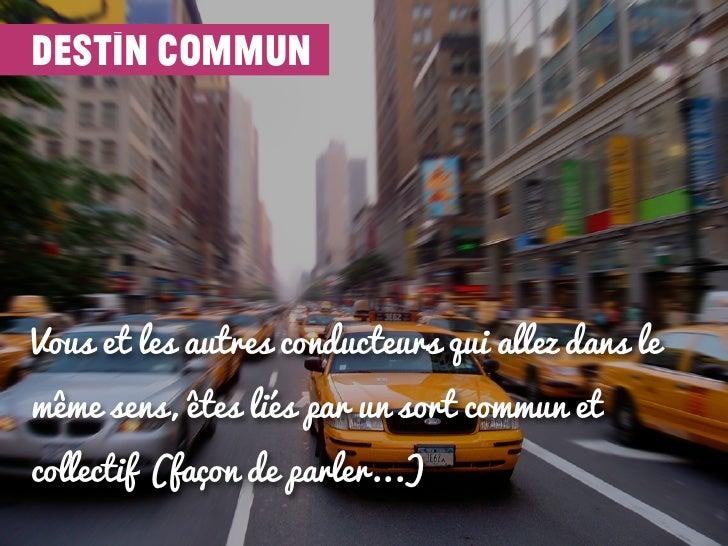 destin communVous et les autres conducteurs qui allez dans lemême sens, êtes liés par un sort commun etcollectif (façon de...