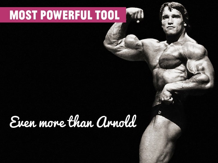 most powerful toolEven more than Arnold
