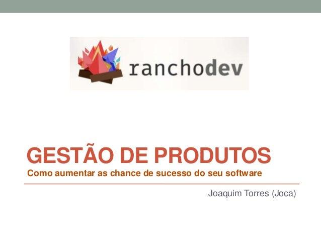 GESTÃO DE PRODUTOS Joaquim Torres (Joca) Como aumentar as chance de sucesso do seu software