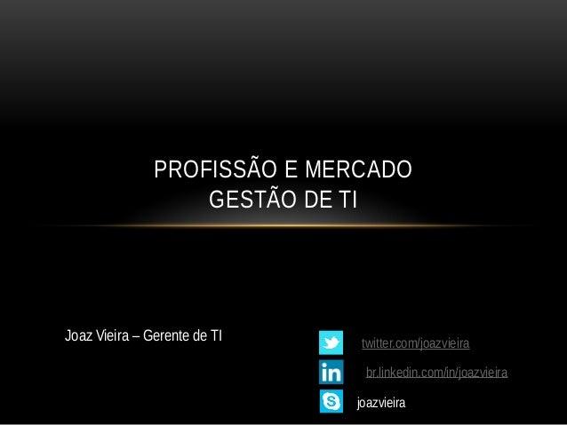 PROFISSÃO E MERCADO GESTÃO DE TI Joaz Vieira – Gerente de TI twitter.com/joazvieira br.linkedin.com/in/joazvieira joazviei...