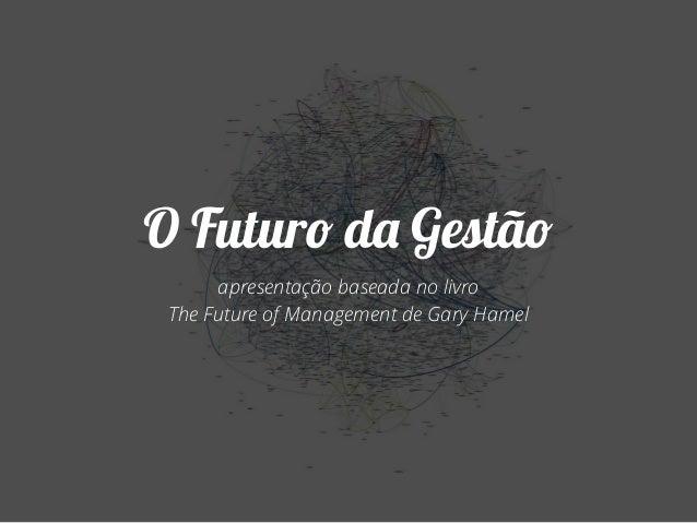 O Futuro da Gestão  apresentação baseada no livro  The Future of Management de Gary Hamel