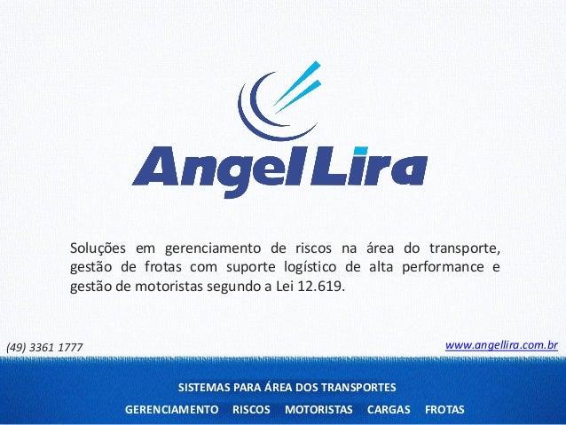 SISTEMAS PARA ÁREA DOS TRANSPORTESGERENCIAMENTO RISCOS MOTORISTAS CARGAS FROTASwww.angellira.com.br(49) 3361 1777Soluções ...