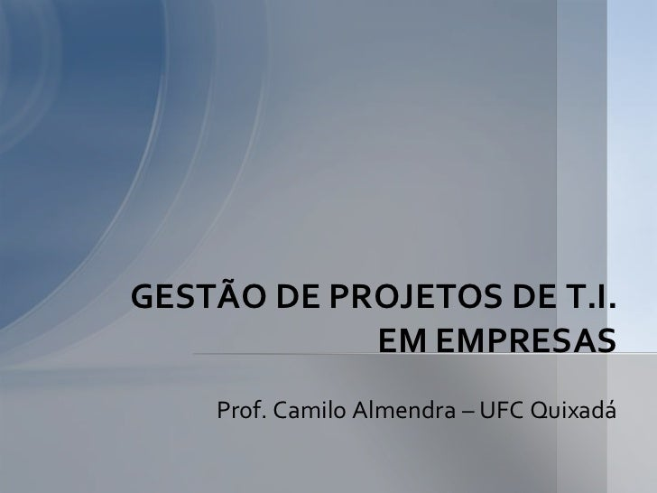 GESTÃO DE PROJETOS DE T.I.            EM EMPRESAS    Prof. Camilo Almendra – UFC Quixadá