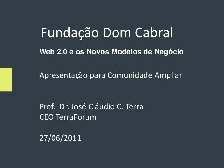 Fundação Dom CabralWeb 2.0 e os Novos Modelos de NegócioApresentação para Comunidade AmpliarProf. Dr. José Cláudio C. Terr...