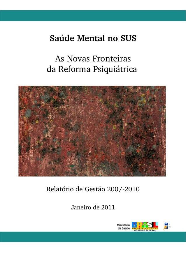 Saúde Mental no SUS  As Novas Fronteiras  da Reforma Psiquiátrica  Relatório de Gestão 20072010  Janeiro de 2011  1