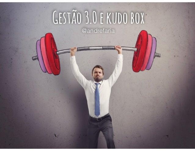 Gestão 3.0 e kudo box  @andrefaria