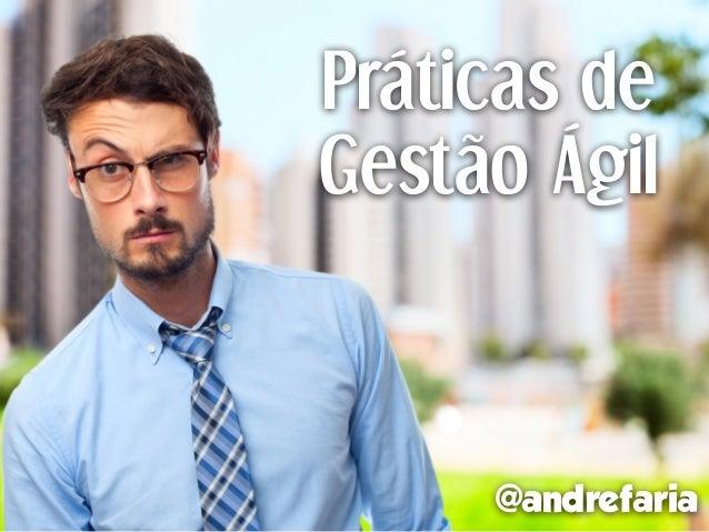 Práticas de Gestão Ágil @andrefaria