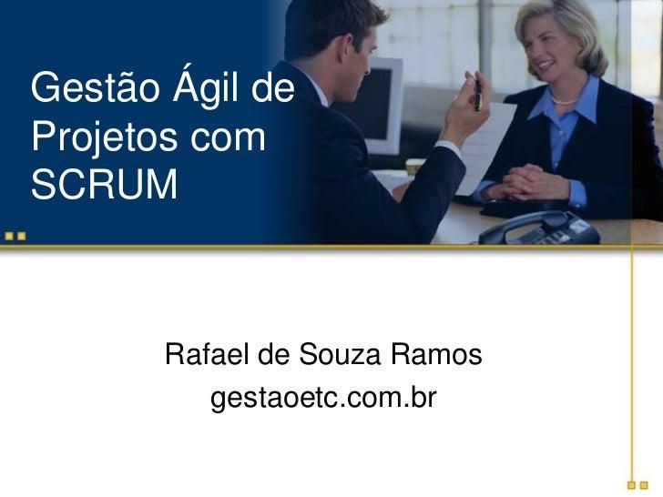 Gestão Ágil de Projetos com SCRUM<br />Rafael de Souza Ramos<br />gestaoetc.com.br<br />